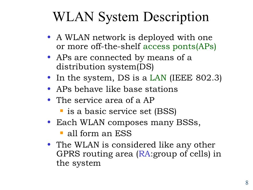 8 WLAN System Description A WLAN network is deployed with one or more off-the-shelf access ponts(APs) APs are connected by means of a distribution system(DS) In the system, DS is a LAN (IEEE 802.3) APs behave like base stations The service area of a AP  is a basic service set (BSS) Each WLAN composes many BSSs,  all form an ESS The WLAN is considered like any other GPRS routing area (RA:group of cells) in the system