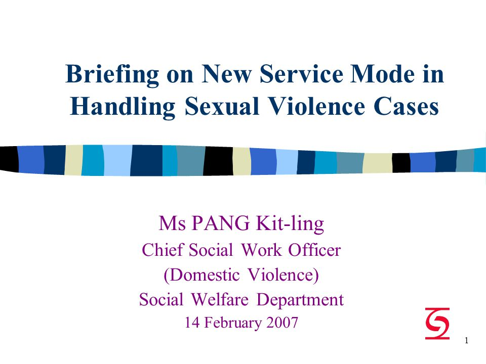 1 Briefing on New Service Mode in Handling Sexual Violence Cases Ms PANG Kit-ling Chief Social Work Officer (Domestic Violence) Social Welfare Department 14 February 2007