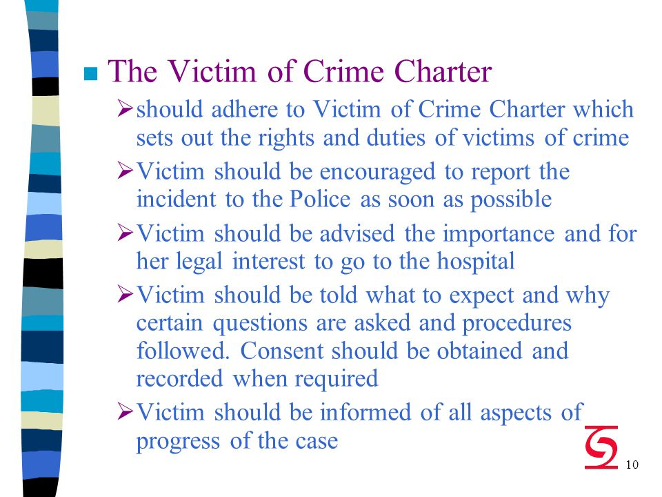 10 n The Victim of Crime Charter  should adhere to Victim of Crime Charter which sets out the rights and duties of victims of crime  Victim should be encouraged to report the incident to the Police as soon as possible  Victim should be advised the importance and for her legal interest to go to the hospital  Victim should be told what to expect and why certain questions are asked and procedures followed.