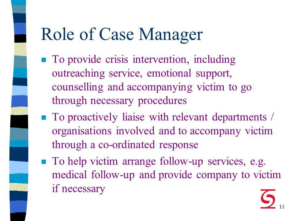 11 Role of Case Manager n To provide crisis intervention, including outreaching service, emotional support, counselling and accompanying victim to go through necessary procedures n To proactively liaise with relevant departments / organisations involved and to accompany victim through a co-ordinated response n To help victim arrange follow-up services, e.g.
