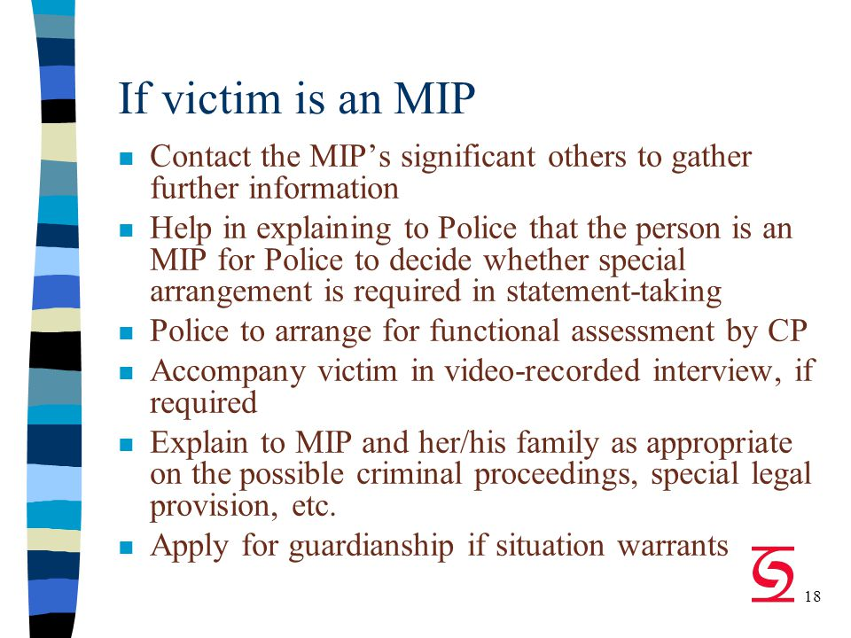 18 If victim is an MIP n Contact the MIP's significant others to gather further information n Help in explaining to Police that the person is an MIP for Police to decide whether special arrangement is required in statement-taking n Police to arrange for functional assessment by CP n Accompany victim in video-recorded interview, if required n Explain to MIP and her/his family as appropriate on the possible criminal proceedings, special legal provision, etc.