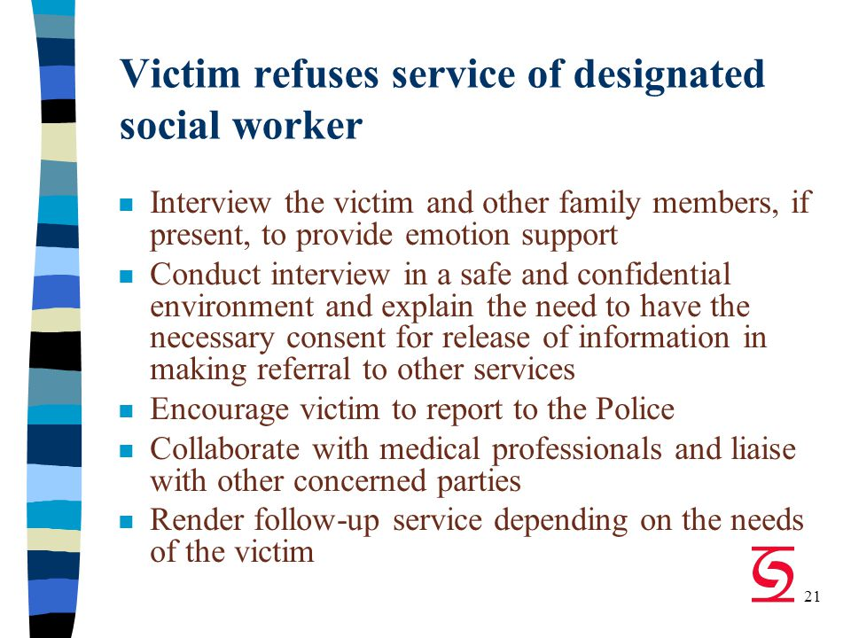 21 Victim refuses service of designated social worker n Interview the victim and other family members, if present, to provide emotion support n Conduct interview in a safe and confidential environment and explain the need to have the necessary consent for release of information in making referral to other services n Encourage victim to report to the Police n Collaborate with medical professionals and liaise with other concerned parties n Render follow-up service depending on the needs of the victim