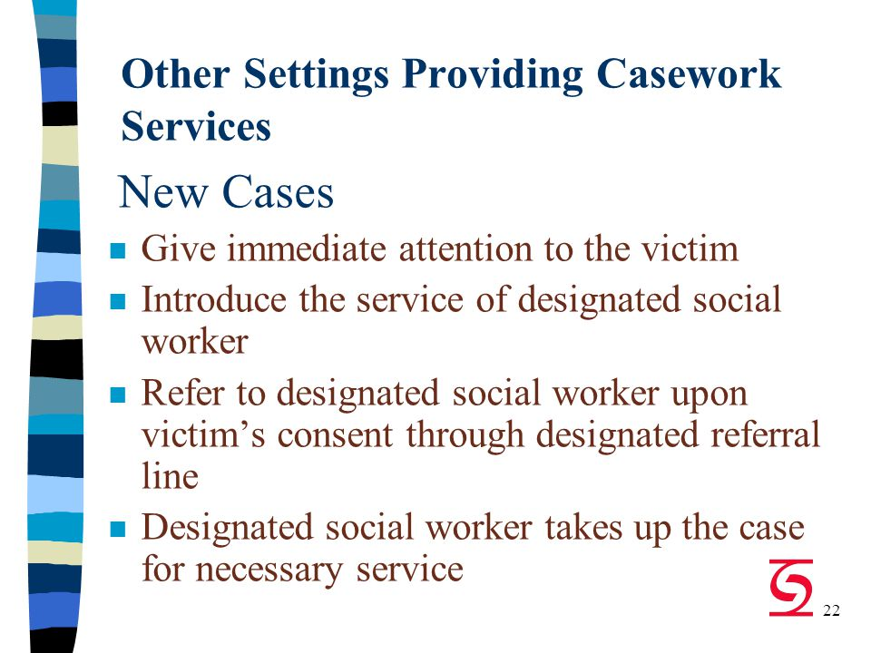 22 Other Settings Providing Casework Services New Cases n Give immediate attention to the victim n Introduce the service of designated social worker n Refer to designated social worker upon victim's consent through designated referral line n Designated social worker takes up the case for necessary service