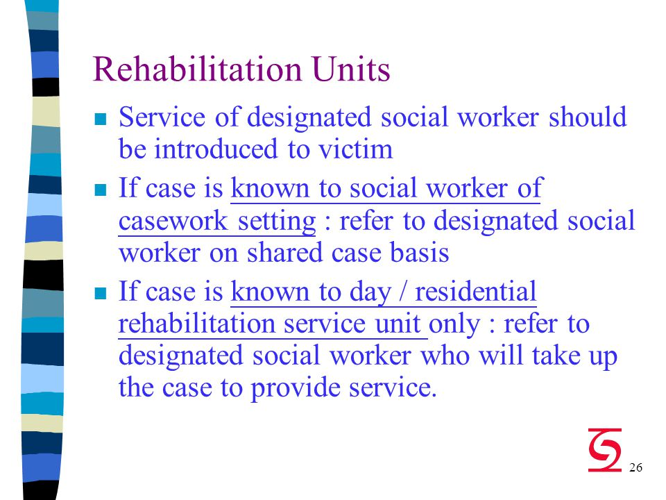 26 Rehabilitation Units n Service of designated social worker should be introduced to victim n If case is known to social worker of casework setting : refer to designated social worker on shared case basis n If case is known to day / residential rehabilitation service unit only : refer to designated social worker who will take up the case to provide service.