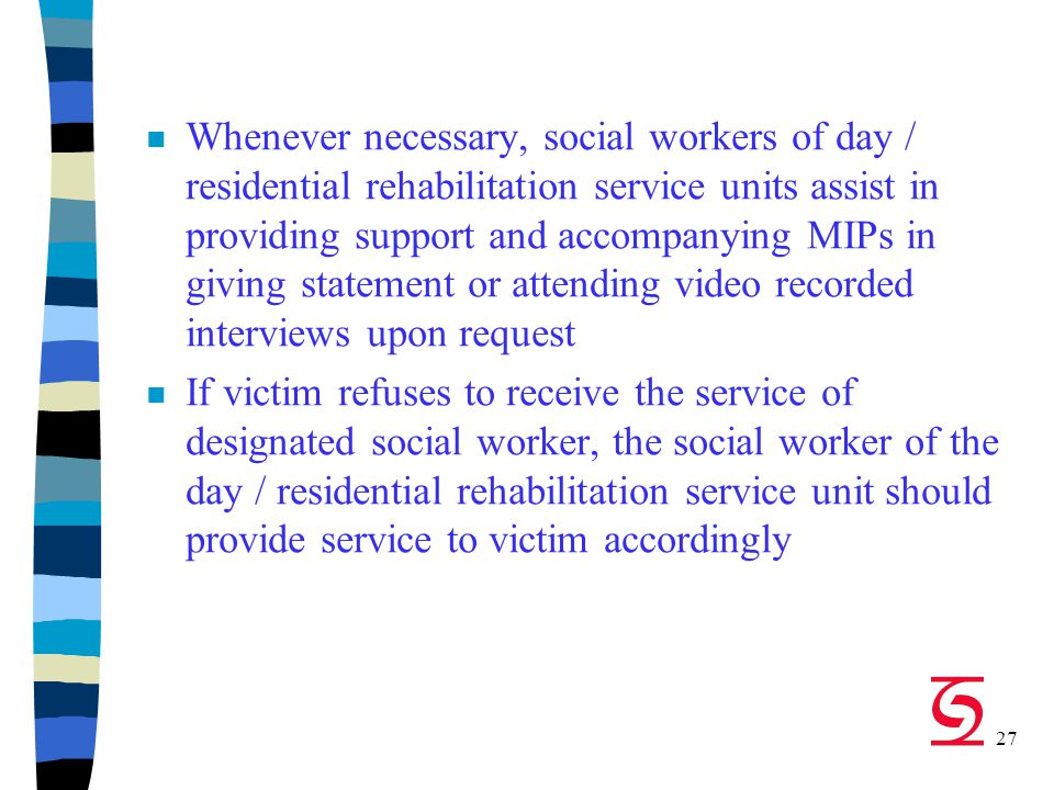 27 n Whenever necessary, social workers of day / residential rehabilitation service units assist in providing support and accompanying MIPs in giving statement or attending video recorded interviews upon request n If victim refuses to receive the service of designated social worker, the social worker of the day / residential rehabilitation service unit should provide service to victim accordingly