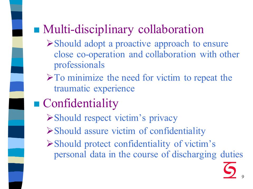 9 n Multi-disciplinary collaboration  Should adopt a proactive approach to ensure close co-operation and collaboration with other professionals  To minimize the need for victim to repeat the traumatic experience Confidentiality  Should respect victim's privacy  Should assure victim of confidentiality  Should protect confidentiality of victim's personal data in the course of discharging duties