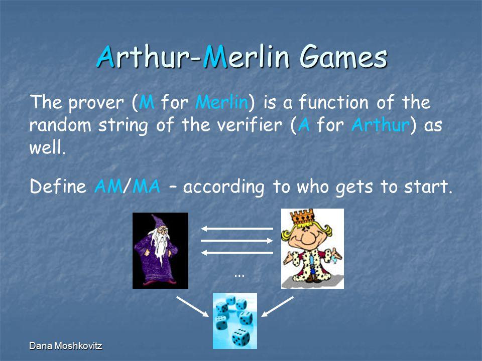 Dana Moshkovitz Arthur-Merlin Games … The prover (M for Merlin) is a function of the random string of the verifier (A for Arthur) as well.