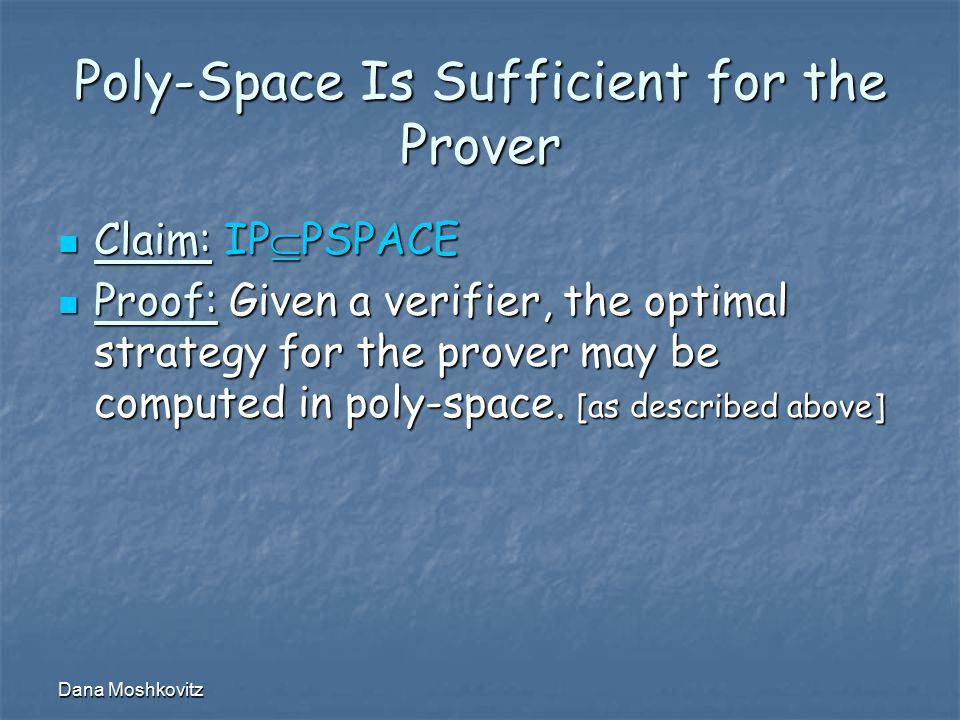 Dana Moshkovitz Poly-Space Is Sufficient for the Prover Claim: IP  PSPACE Claim: IP  PSPACE Proof: Given a verifier, the optimal strategy for the pr