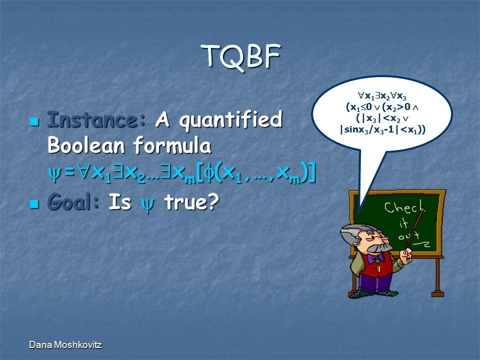 Dana Moshkovitz TQBF Instance: A quantified Boolean formula  =  x 1  x 2 …  x m [  (x 1,…,x m )] Instance: A quantified Boolean formula  =  x 1  x 2 …  x m [  (x 1,…,x m )] Goal: Is  true.