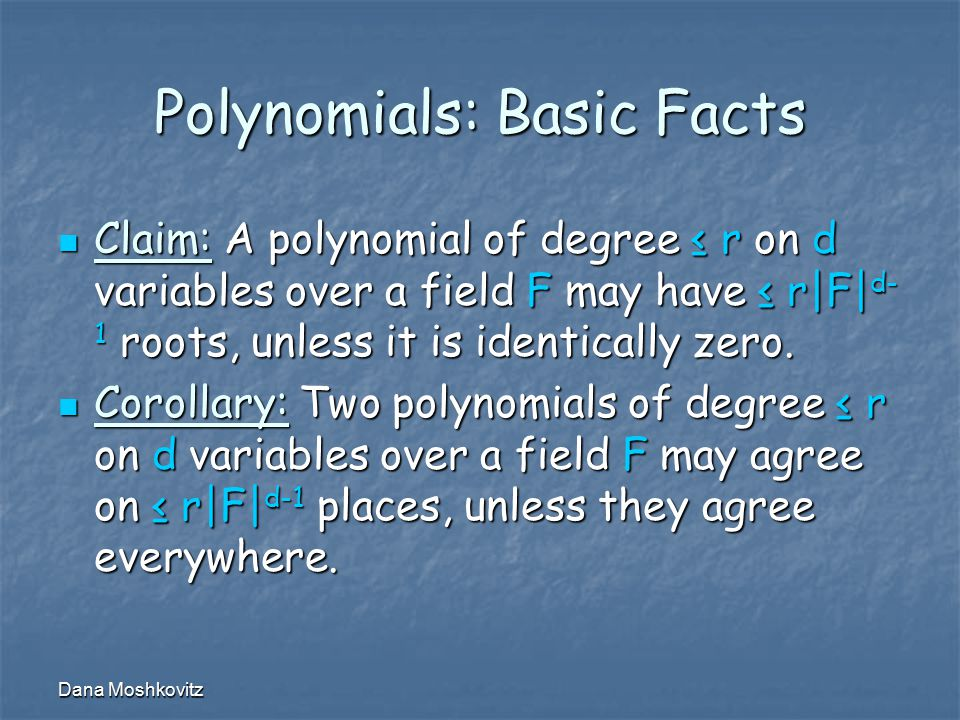 Dana Moshkovitz Polynomials: Basic Facts Claim: A polynomial of degree ≤ r on d variables over a field F may have ≤ r|F| d- 1 roots, unless it is identically zero.