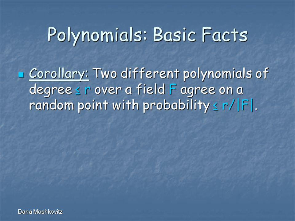 Dana Moshkovitz Polynomials: Basic Facts Corollary: Two different polynomials of degree ≤ r over a field F agree on a random point with probability ≤