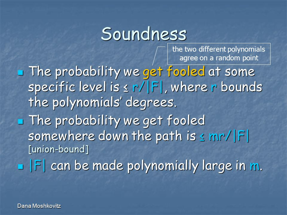 Dana Moshkovitz Soundness The probability we get fooled at some specific level is ≤ r/|F|, where r bounds the polynomials' degrees.
