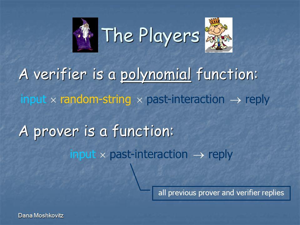 Dana Moshkovitz The Players A verifier is a polynomial function: input  random-string  past-interaction  reply A prover is a function: input  past-interaction  reply all previous prover and verifier replies