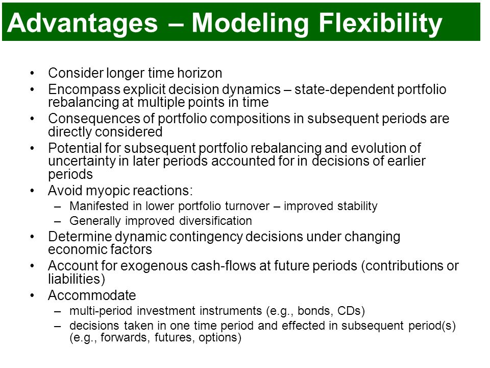 Advantages – Modeling Flexibility Consider longer time horizon Encompass explicit decision dynamics – state-dependent portfolio rebalancing at multiple points in time Consequences of portfolio compositions in subsequent periods are directly considered Potential for subsequent portfolio rebalancing and evolution of uncertainty in later periods accounted for in decisions of earlier periods Avoid myopic reactions: –Manifested in lower portfolio turnover – improved stability –Generally improved diversification Determine dynamic contingency decisions under changing economic factors Account for exogenous cash-flows at future periods (contributions or liabilities) Accommodate –multi-period investment instruments (e.g., bonds, CDs) –decisions taken in one time period and effected in subsequent period(s) (e.g., forwards, futures, options)