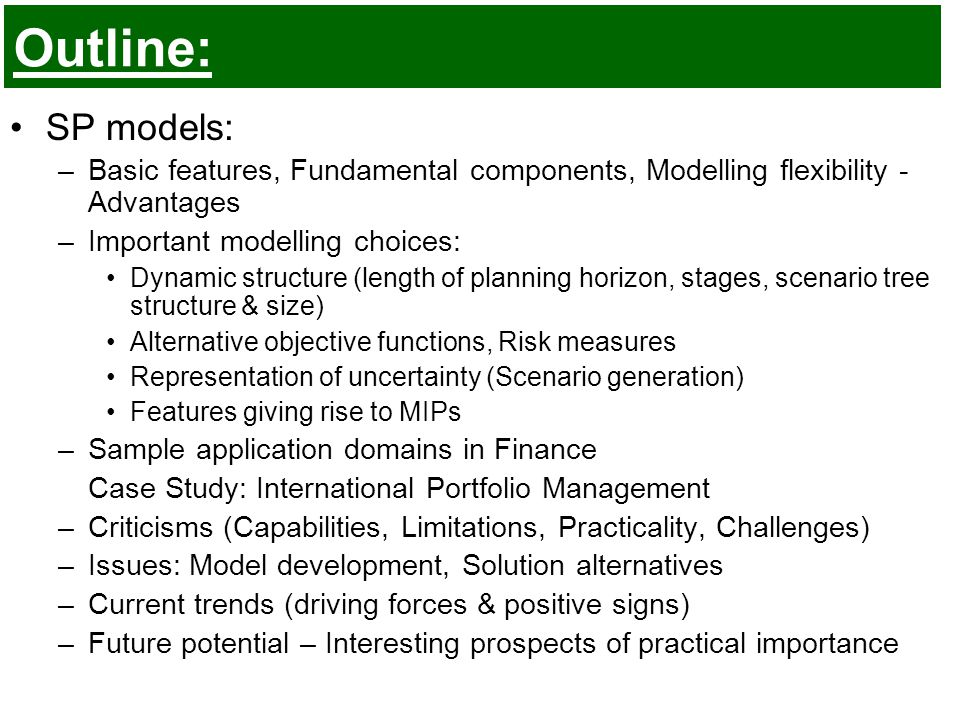 Outline: SP models: –Basic features, Fundamental components, Modelling flexibility - Advantages –Important modelling choices: Dynamic structure (length of planning horizon, stages, scenario tree structure & size) Alternative objective functions, Risk measures Representation of uncertainty (Scenario generation) Features giving rise to MIPs –Sample application domains in Finance Case Study: International Portfolio Management –Criticisms (Capabilities, Limitations, Practicality, Challenges) –Issues: Model development, Solution alternatives –Current trends (driving forces & positive signs) –Future potential – Interesting prospects of practical importance
