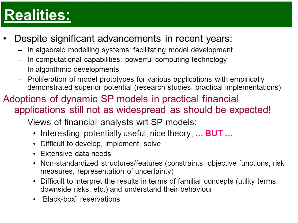 Realities: Despite significant advancements in recent years: –In algebraic modelling systems: facilitating model development –In computational capabilities: powerful computing technology –In algorithmic developments –Proliferation of model prototypes for various applications with empirically demonstrated superior potential (research studies, practical implementations) Adoptions of dynamic SP models in practical financial applications still not as widespread as should be expected.