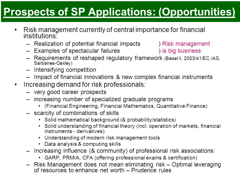 Prospects of SP Applications: (Opportunities) Risk management currently of central importance for financial institutions: –Realization of potential financial impacts) Risk management –Examples of spectacular failures) is big business –Requirements of reshaped regulatory framework (Basel II, 2003/41/EC, IAS, Sarbanes-Oaxley) –Intensifying competition –Impact of financial innovations & new complex financial instruments Increasing demand for risk professionals: –very good career prospects –increasing number of specialized graduate programs (Financial Engineering, Financial Mathematics, Quantitative Finance) –scarcity of combinations of skills Solid mathematical background (& probability/statistics) Solid understanding of financial theory (incl.