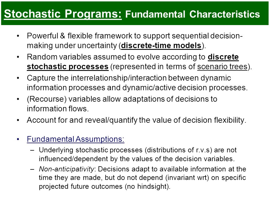 Stochastic Programs: Fundamental Characteristics Powerful & flexible framework to support sequential decision- making under uncertainty (discrete-time models).