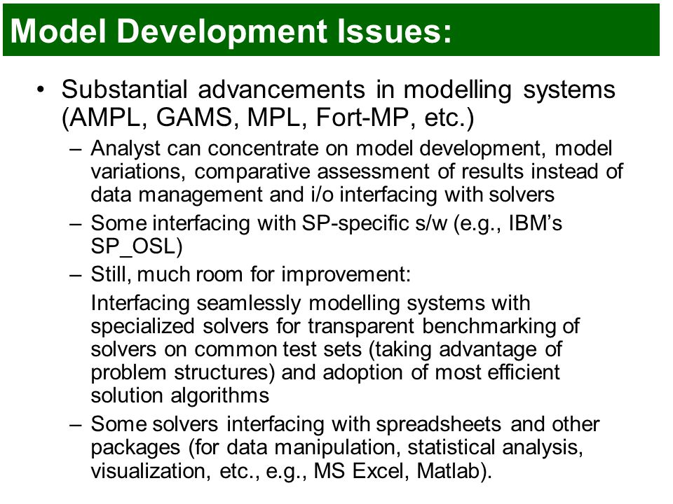 Model Development Issues: Substantial advancements in modelling systems (AMPL, GAMS, MPL, Fort-MP, etc.) –Analyst can concentrate on model development, model variations, comparative assessment of results instead of data management and i/o interfacing with solvers –Some interfacing with SP-specific s/w (e.g., IBM's SP_OSL) –Still, much room for improvement: Interfacing seamlessly modelling systems with specialized solvers for transparent benchmarking of solvers on common test sets (taking advantage of problem structures) and adoption of most efficient solution algorithms –Some solvers interfacing with spreadsheets and other packages (for data manipulation, statistical analysis, visualization, etc., e.g., MS Excel, Matlab).