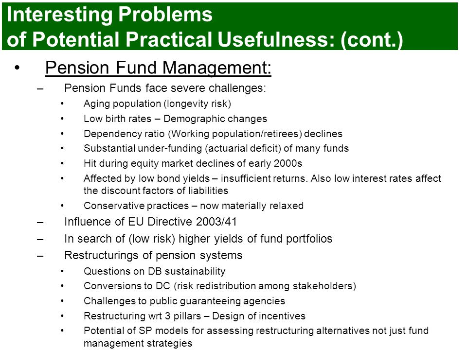 Interesting Problems of Potential Practical Usefulness: (cont.) Pension Fund Management: –Pension Funds face severe challenges: Aging population (longevity risk) Low birth rates – Demographic changes Dependency ratio (Working population/retirees) declines Substantial under-funding (actuarial deficit) of many funds Hit during equity market declines of early 2000s Affected by low bond yields – insufficient returns.