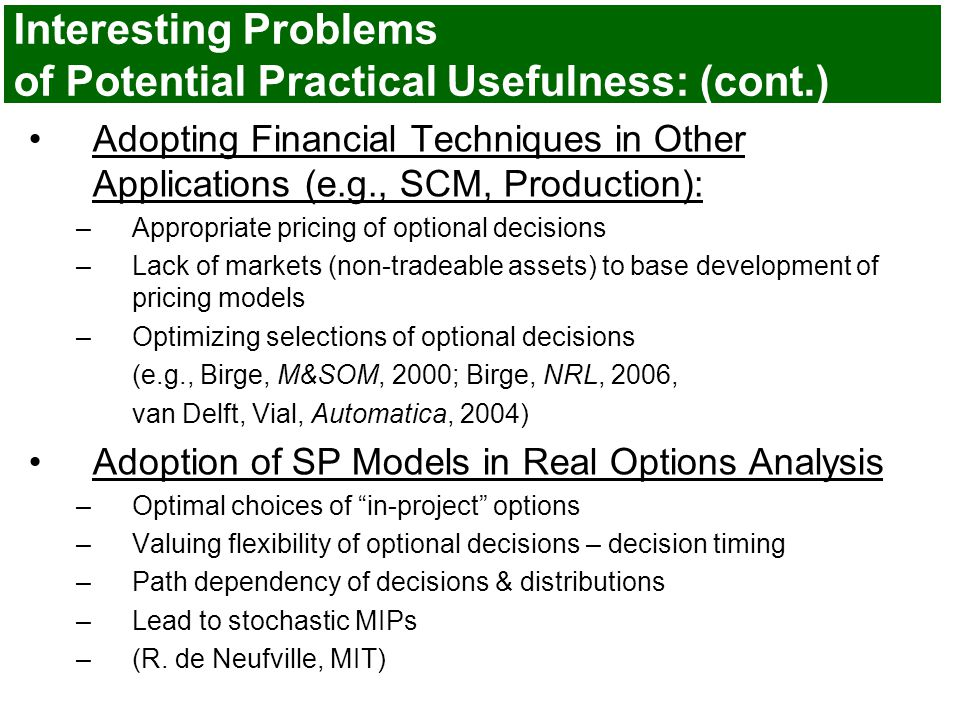 Interesting Problems of Potential Practical Usefulness: (cont.) Adopting Financial Techniques in Other Applications (e.g., SCM, Production): –Appropriate pricing of optional decisions –Lack of markets (non-tradeable assets) to base development of pricing models –Optimizing selections of optional decisions (e.g., Birge, M&SOM, 2000; Birge, NRL, 2006, van Delft, Vial, Automatica, 2004) Adoption of SP Models in Real Options Analysis –Optimal choices of in-project options –Valuing flexibility of optional decisions – decision timing –Path dependency of decisions & distributions –Lead to stochastic MIPs –(R.
