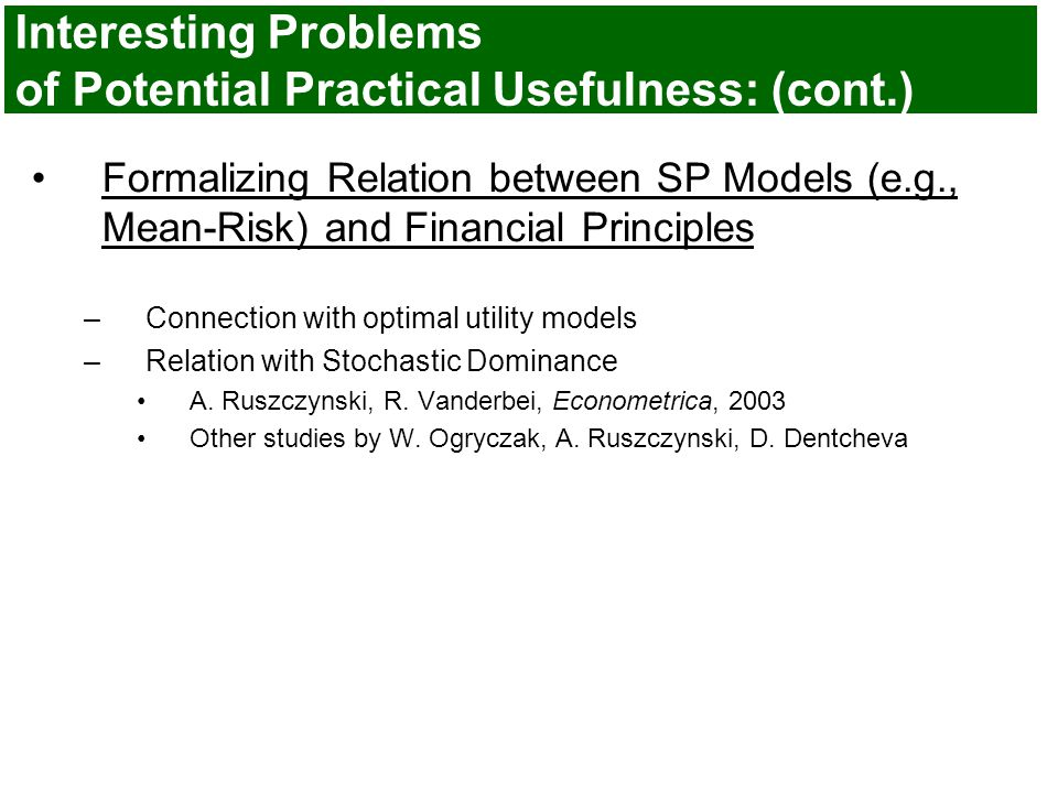 Interesting Problems of Potential Practical Usefulness: (cont.) Formalizing Relation between SP Models (e.g., Mean-Risk) and Financial Principles –Connection with optimal utility models –Relation with Stochastic Dominance A.