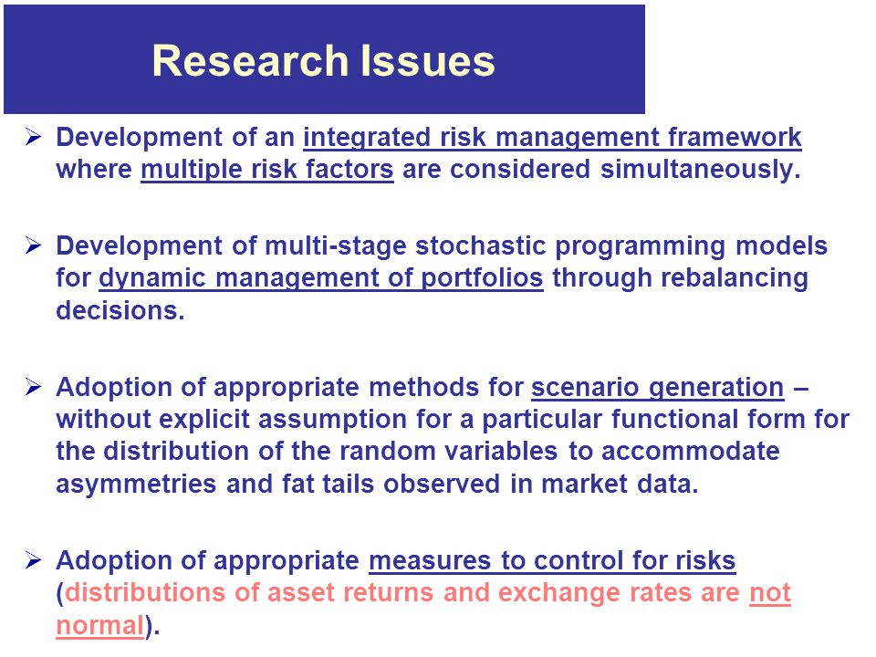 Research Issues  Development of an integrated risk management framework where multiple risk factors are considered simultaneously.