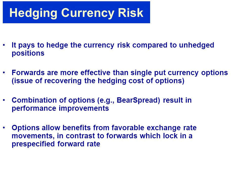 Hedging Currency Risk It pays to hedge the currency risk compared to unhedged positions Forwards are more effective than single put currency options (issue of recovering the hedging cost of options) Combination of options (e.g., BearSpread) result in performance improvements Options allow benefits from favorable exchange rate movements, in contrast to forwards which lock in a prespecified forward rate