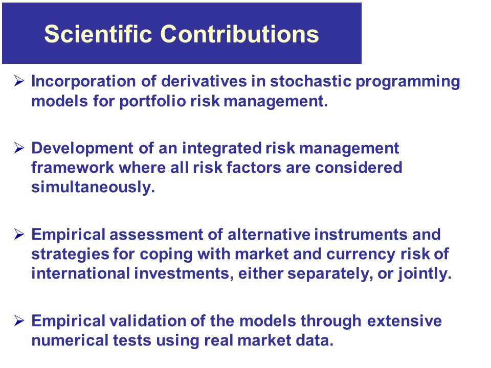 Scientific Contributions  Incorporation of derivatives in stochastic programming models for portfolio risk management.