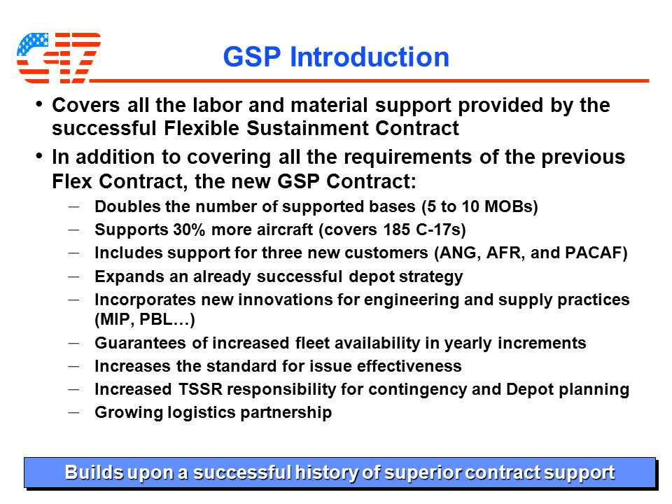 19 GSP Introduction Covers all the labor and material support provided by the successful Flexible Sustainment Contract In addition to covering all the requirements of the previous Flex Contract, the new GSP Contract: – Doubles the number of supported bases (5 to 10 MOBs) – Supports 30% more aircraft (covers 185 C-17s) – Includes support for three new customers (ANG, AFR, and PACAF) – Expands an already successful depot strategy – Incorporates new innovations for engineering and supply practices (MIP, PBL…) – Guarantees of increased fleet availability in yearly increments – Increases the standard for issue effectiveness – Increased TSSR responsibility for contingency and Depot planning – Growing logistics partnership Builds upon a successful history of superior contract support