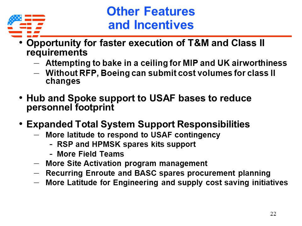 22 Other Features and Incentives Opportunity for faster execution of T&M and Class II requirements – Attempting to bake in a ceiling for MIP and UK airworthiness – Without RFP, Boeing can submit cost volumes for class II changes Hub and Spoke support to USAF bases to reduce personnel footprint Expanded Total System Support Responsibilities – More latitude to respond to USAF contingency - RSP and HPMSK spares kits support - More Field Teams – More Site Activation program management – Recurring Enroute and BASC spares procurement planning – More Latitude for Engineering and supply cost saving initiatives