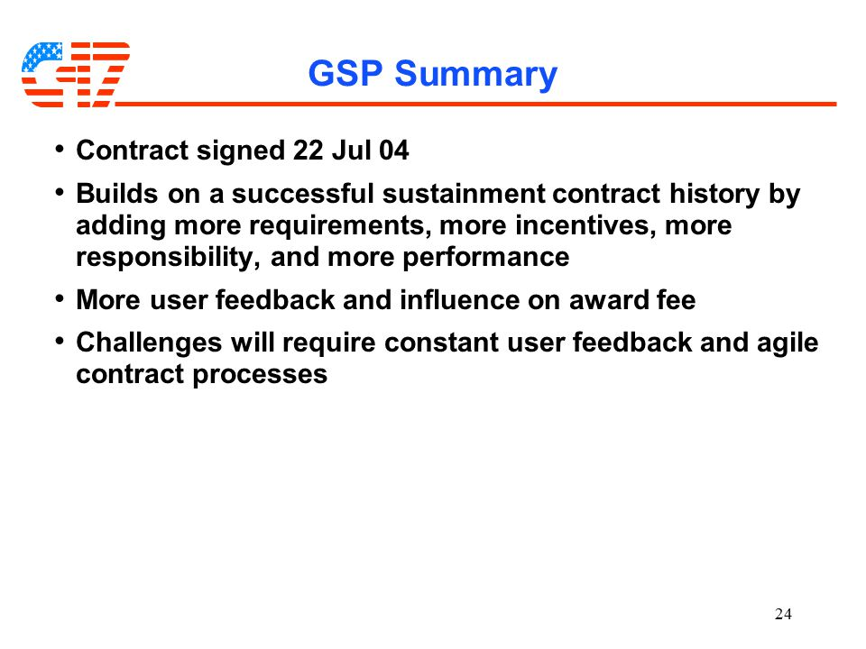 24 GSP Summary Contract signed 22 Jul 04 Builds on a successful sustainment contract history by adding more requirements, more incentives, more responsibility, and more performance More user feedback and influence on award fee Challenges will require constant user feedback and agile contract processes