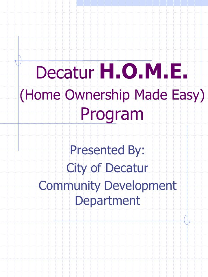 Decatur H.O.M.E. (Home Ownership Made Easy) Program Presented By: City of Decatur Community Development Department