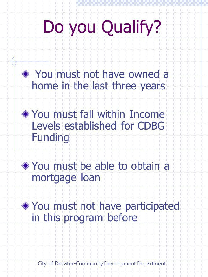 Do you Qualify? You must not have owned a home in the last three years You must fall within Income Levels established for CDBG Funding You must be abl