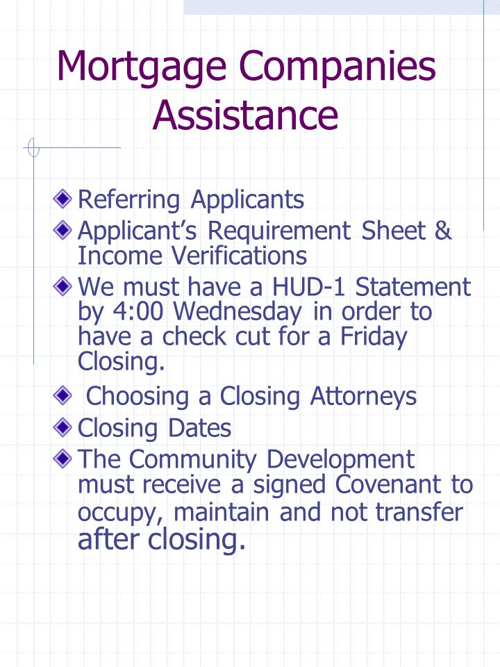 Mortgage Companies Assistance Referring Applicants Applicant's Requirement Sheet & Income Verifications We must have a HUD-1 Statement by 4:00 Wednesday in order to have a check cut for a Friday Closing.