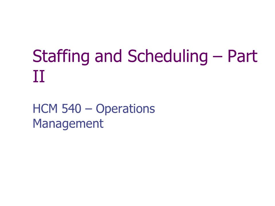 Staffing and Scheduling – Part II HCM 540 – Operations Management