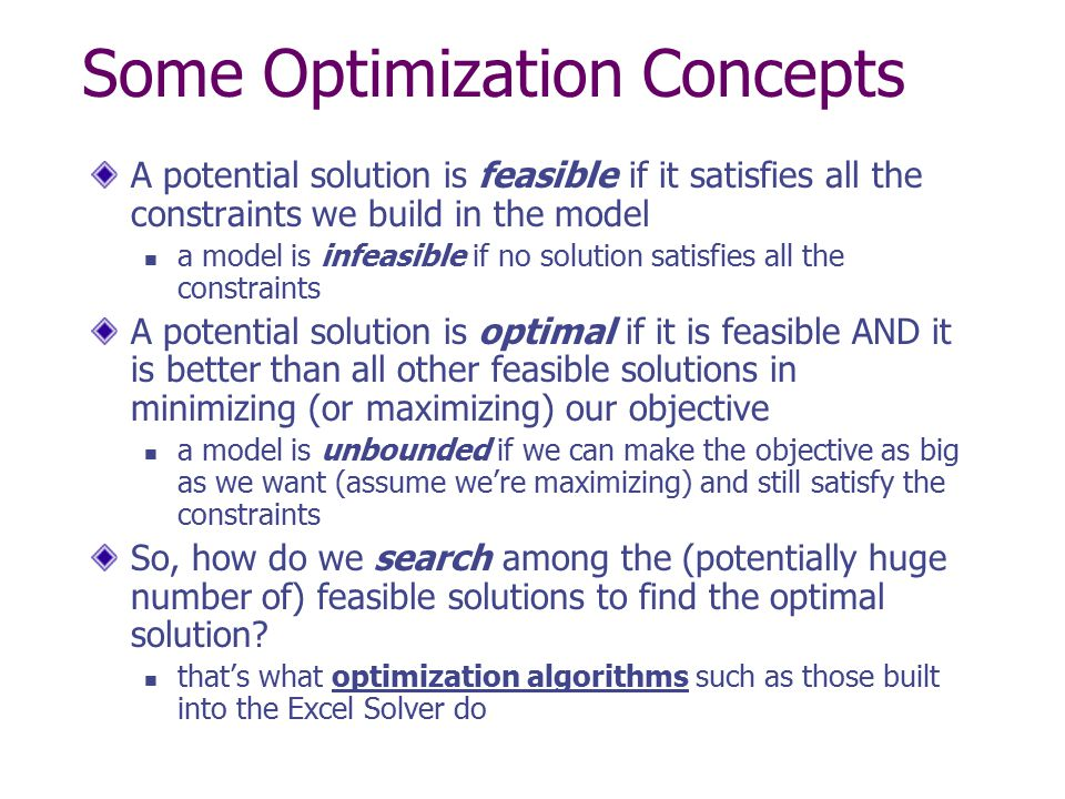 Some Optimization Concepts A potential solution is feasible if it satisfies all the constraints we build in the model a model is infeasible if no solu