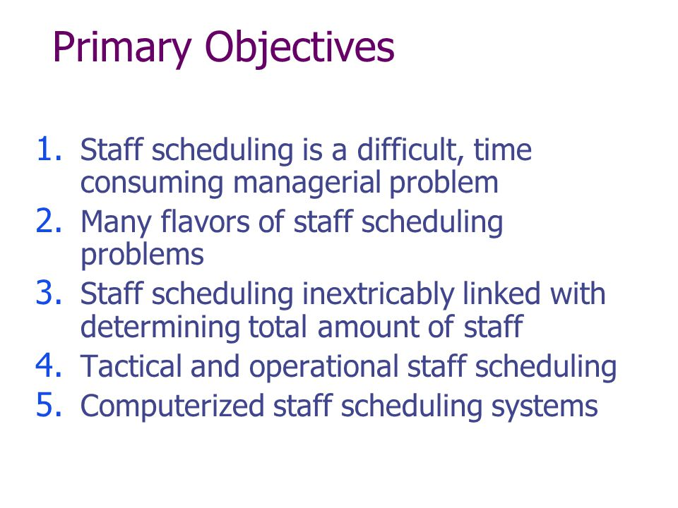 Primary Objectives 1. Staff scheduling is a difficult, time consuming managerial problem 2. Many flavors of staff scheduling problems 3. Staff schedul