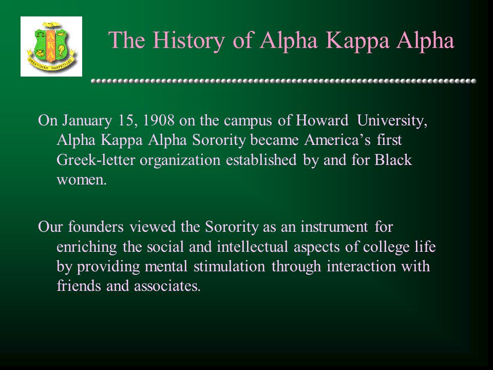 The History of Alpha Kappa Alpha On January 15, 1908 on the campus of Howard University, Alpha Kappa Alpha Sorority became America's first Greek-lette