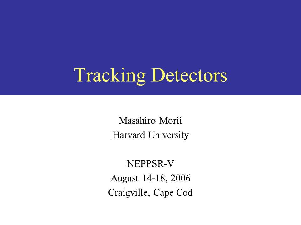 Tracking Detectors Masahiro Morii Harvard University NEPPSR-V August 14-18, 2006 Craigville, Cape Cod