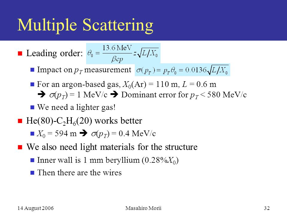 14 August 2006Masahiro Morii32 Multiple Scattering Leading order: Impact on p T measurement For an argon-based gas, X 0 (Ar) = 110 m, L = 0.6 m   (p T ) = 1 MeV/c  Dominant error for p T < 580 MeV/c We need a lighter gas.