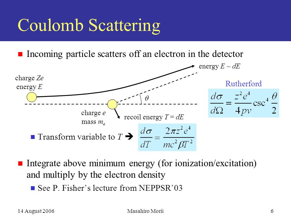 14 August 2006Masahiro Morii6 Coulomb Scattering Incoming particle scatters off an electron in the detector Transform variable to T  Integrate above minimum energy (for ionization/excitation) and multiply by the electron density See P.