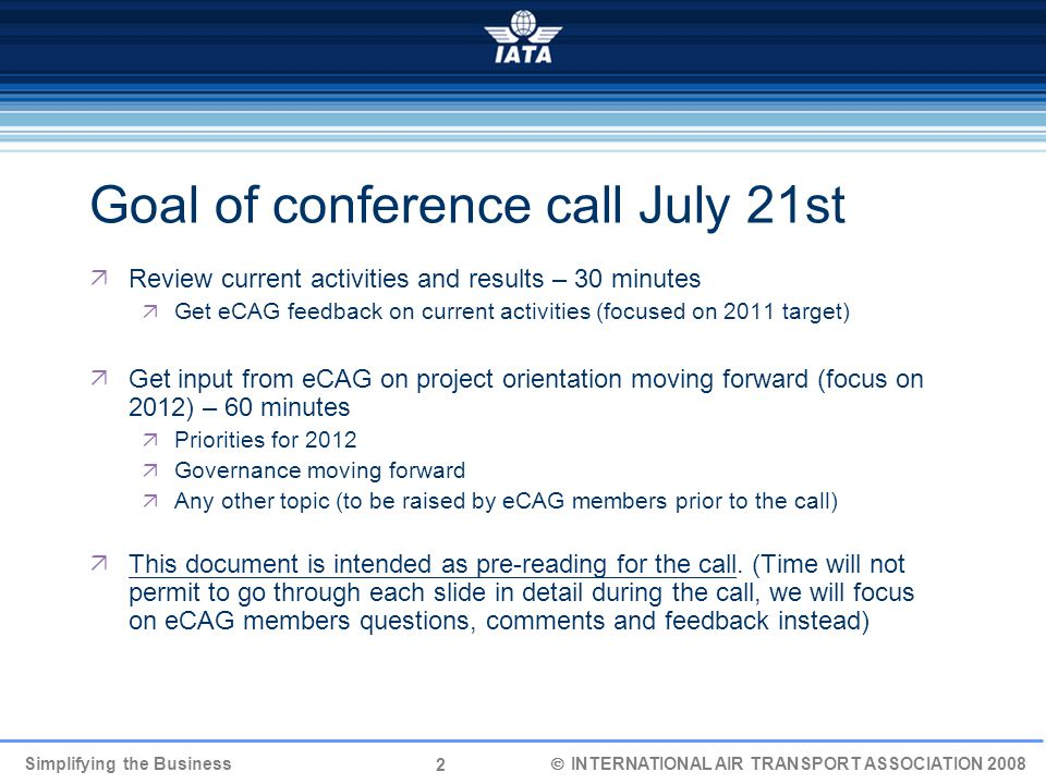 2 Simplifying the Business  INTERNATIONAL AIR TRANSPORT ASSOCIATION 2008 Goal of conference call July 21st  Review current activities and results – 30 minutes  Get eCAG feedback on current activities (focused on 2011 target)  Get input from eCAG on project orientation moving forward (focus on 2012) – 60 minutes  Priorities for 2012  Governance moving forward  Any other topic (to be raised by eCAG members prior to the call)  This document is intended as pre-reading for the call.