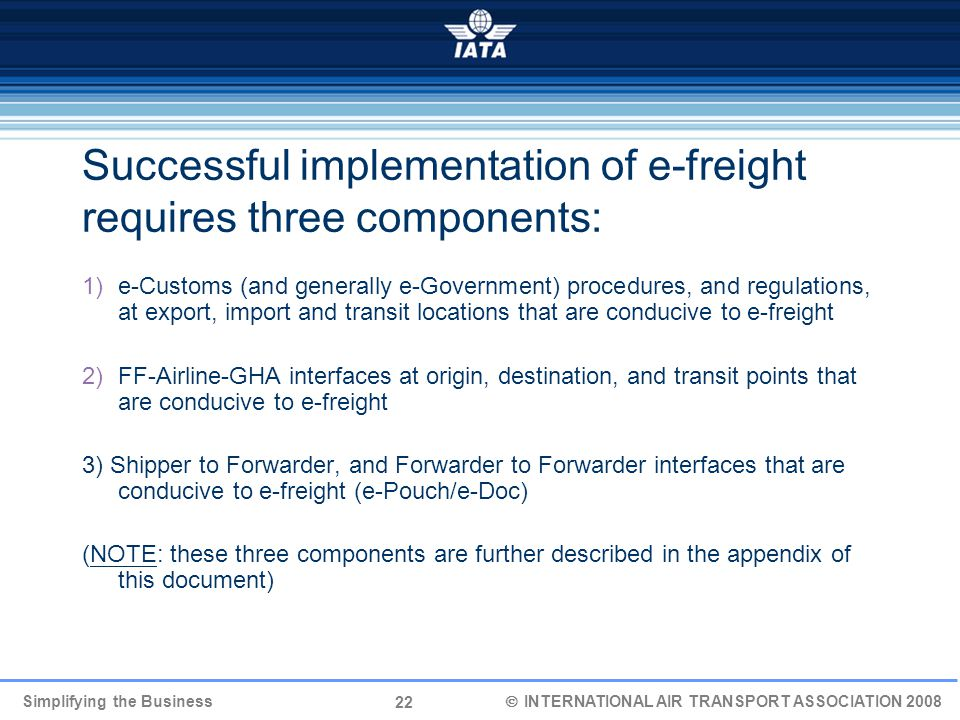 22 Simplifying the Business  INTERNATIONAL AIR TRANSPORT ASSOCIATION 2008 Successful implementation of e-freight requires three components: 1)e-Customs (and generally e-Government) procedures, and regulations, at export, import and transit locations that are conducive to e-freight 2)FF-Airline-GHA interfaces at origin, destination, and transit points that are conducive to e-freight 3) Shipper to Forwarder, and Forwarder to Forwarder interfaces that are conducive to e-freight (e-Pouch/e-Doc) (NOTE: these three components are further described in the appendix of this document)