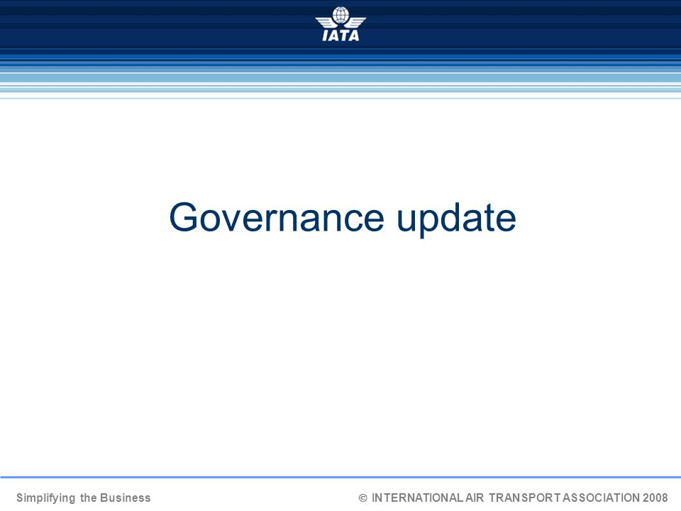 Simplifying the Business  INTERNATIONAL AIR TRANSPORT ASSOCIATION 2008 Governance update