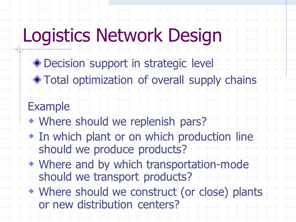 Logistics Network Design Decision support in strategic level Total optimization of overall supply chains Example  Where should we replenish pars?  I
