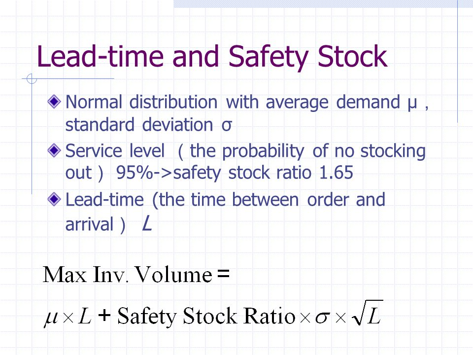 Lead-time and Safety Stock Normal distribution with average demand μ , standard deviation σ Service level ( the probability of no stocking out ) 95%->