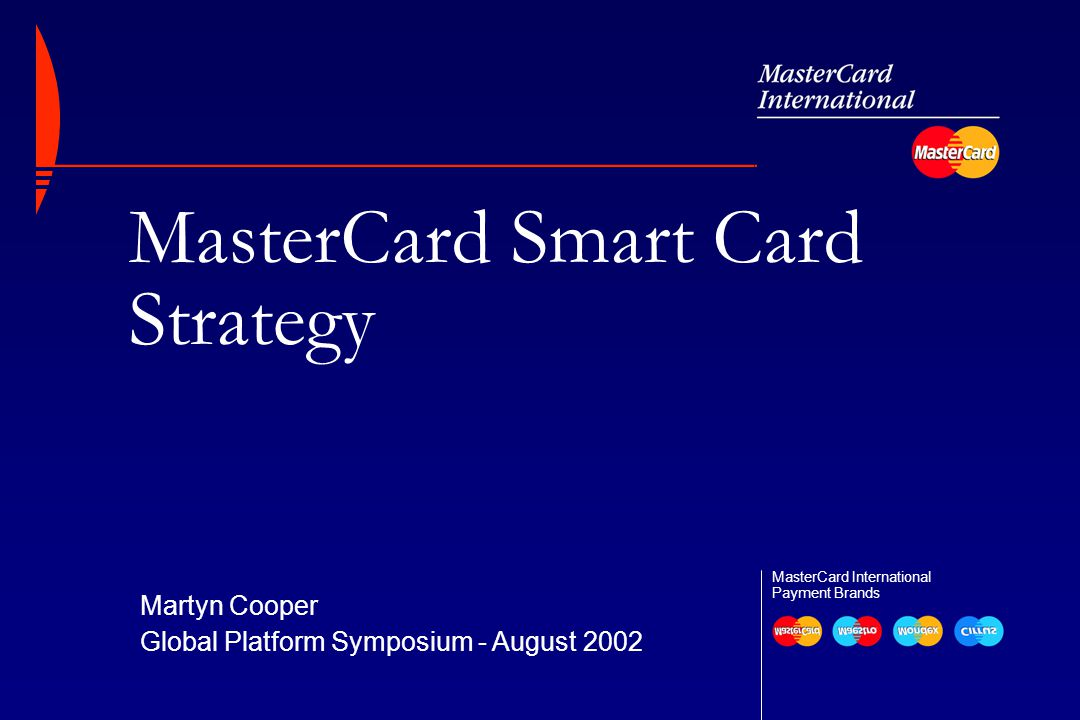 Global Platform Symposium2 At Q2 2002, 125 million MasterCard  -, Maestro  -, Mondex  -, and Clip  -branded cards had been issued worldwide   Already 1/10 of total MasterCard card base  98 members in 32 countries  Over 50% carried value-added applications MasterCard A Global Smart Card Leader