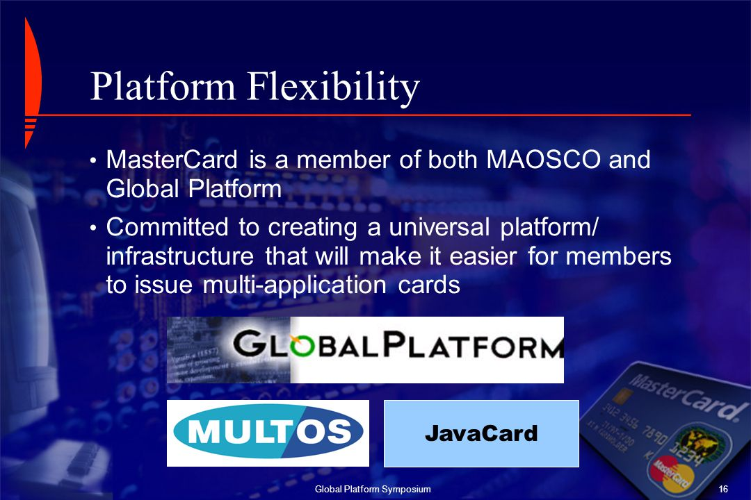 Global Platform Symposium16 Platform Flexibility MasterCard is a member of both MAOSCO and Global Platform Committed to creating a universal platform/