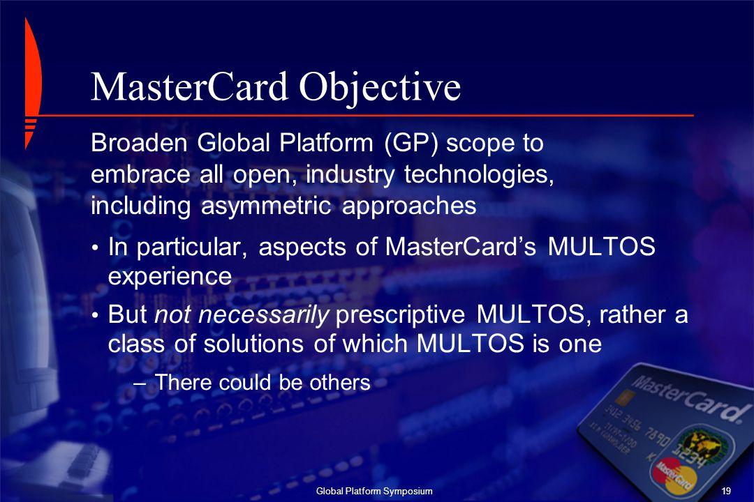 Global Platform Symposium19 MasterCard Objective In particular, aspects of MasterCard's MULTOS experience But not necessarily prescriptive MULTOS, rat